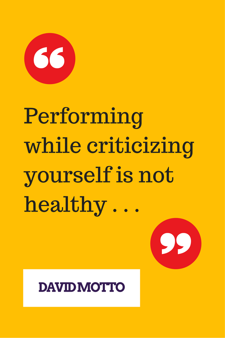 Performing while criticizing yourself is not healthy